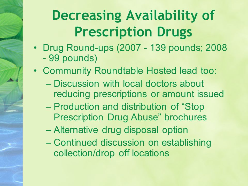 Decreasing Availability of Prescription Drugs Drug Round-ups (2007 - 139 pounds; 2008 - 99 pounds) Community Roundtable Hosted lead too: –Discussion with local doctors about reducing prescriptions or amount issued –Production and distribution of Stop Prescription Drug Abuse brochures –Alternative drug disposal option –Continued discussion on establishing collection/drop off locations