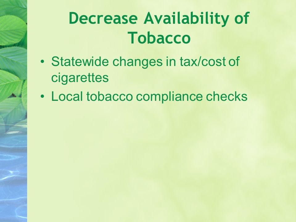 Decrease Availability of Tobacco Statewide changes in tax/cost of cigarettes Local tobacco compliance checks