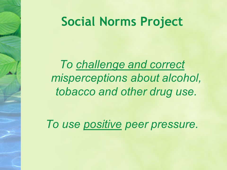 Social Norms Project To challenge and correct misperceptions about alcohol, tobacco and other drug use. To use positive peer pressure.