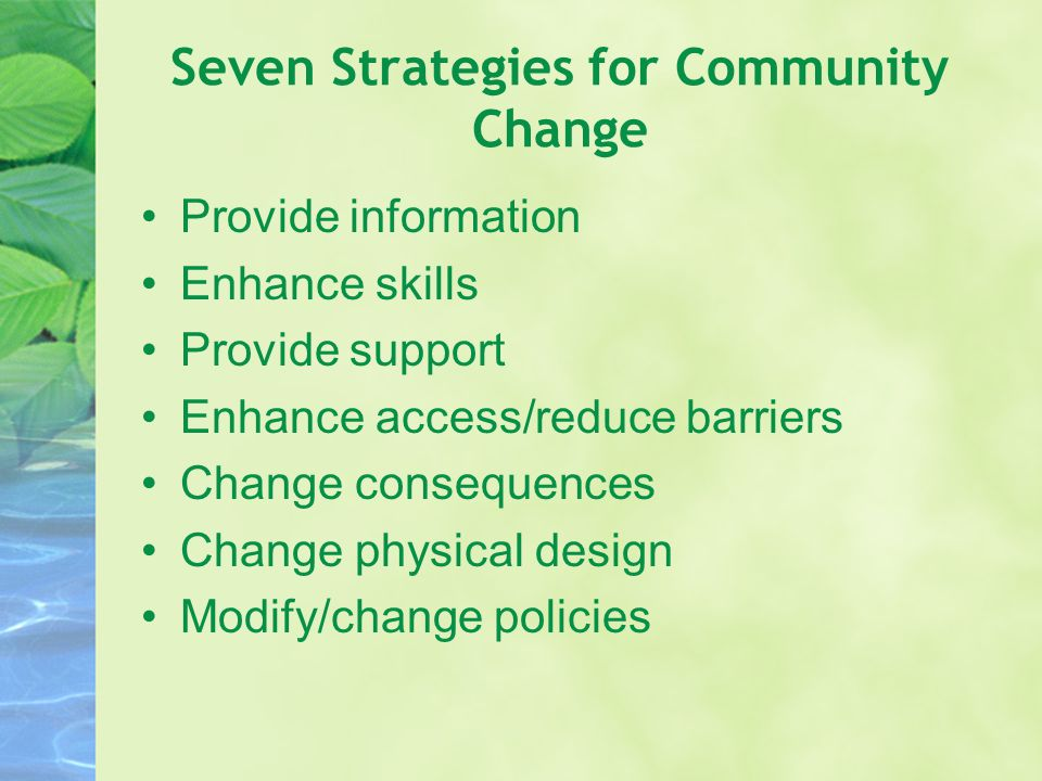 Seven Strategies for Community Change Provide information Enhance skills Provide support Enhance access/reduce barriers Change consequences Change phy