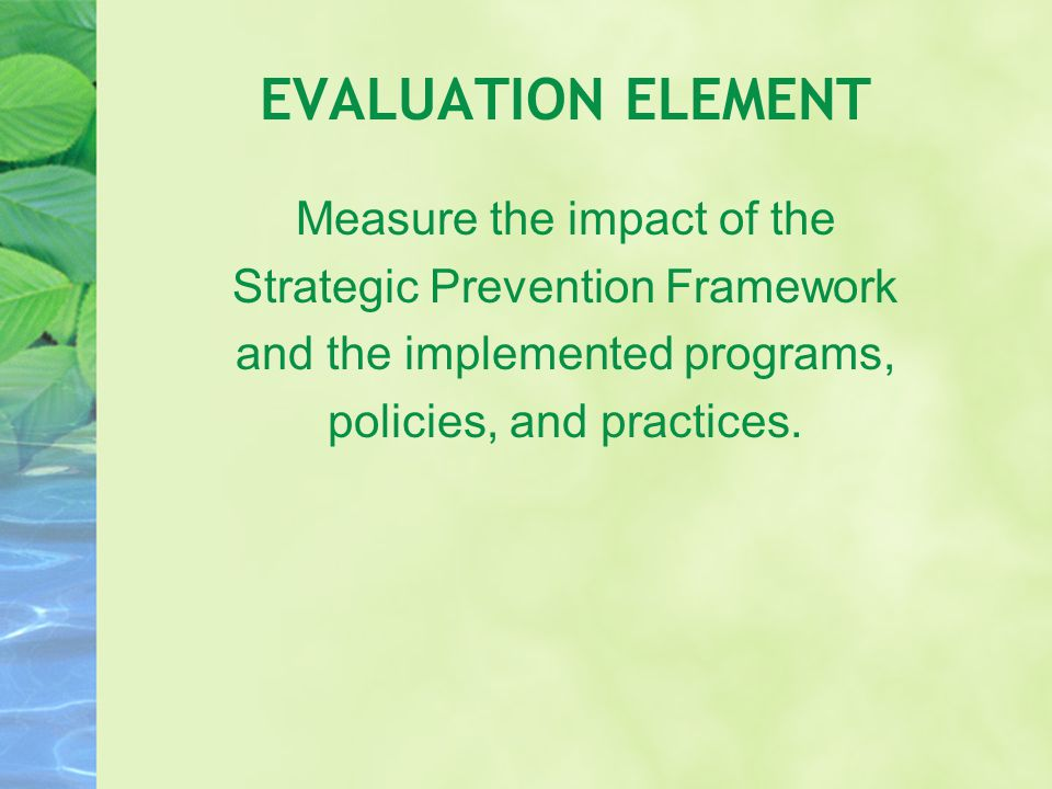 EVALUATION ELEMENT Measure the impact of the Strategic Prevention Framework and the implemented programs, policies, and practices.