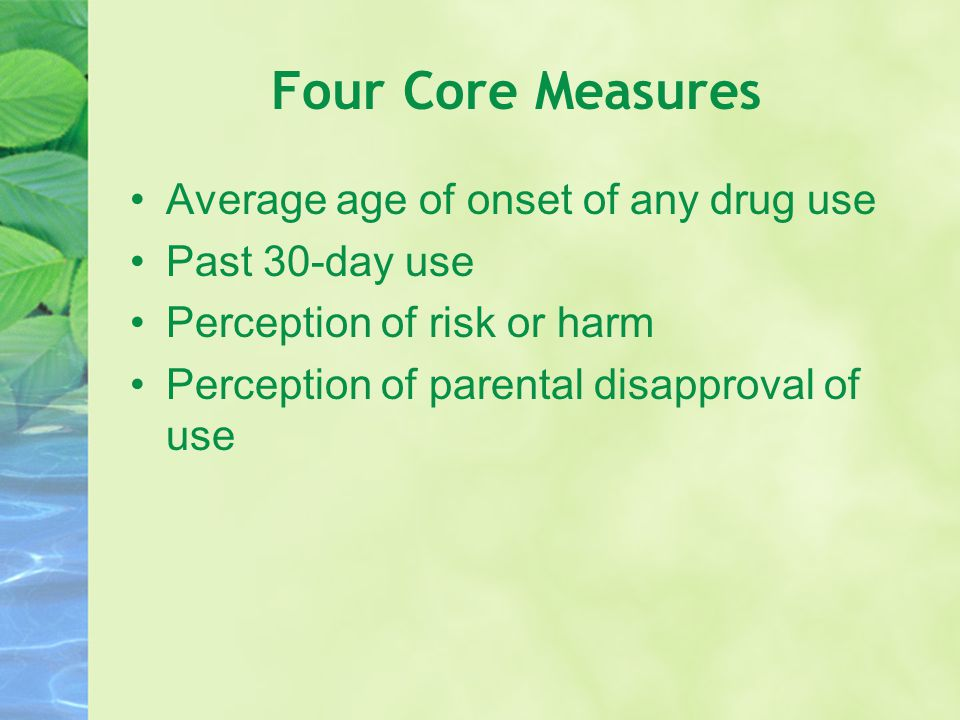 Four Core Measures Average age of onset of any drug use Past 30-day use Perception of risk or harm Perception of parental disapproval of use