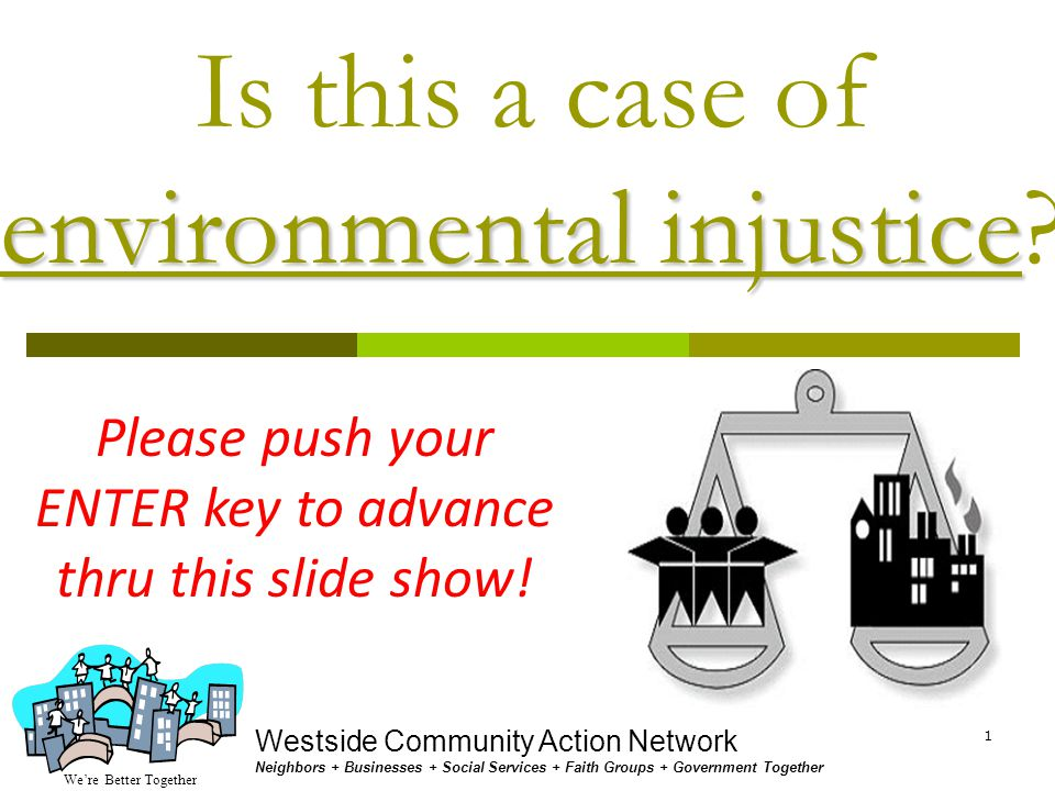 We're Better Together Westside Community Action Network Neighbors + Businesses + Social Services + Faith Groups + Government Together 1 environmental injustice Is this a case of environmental injustice.