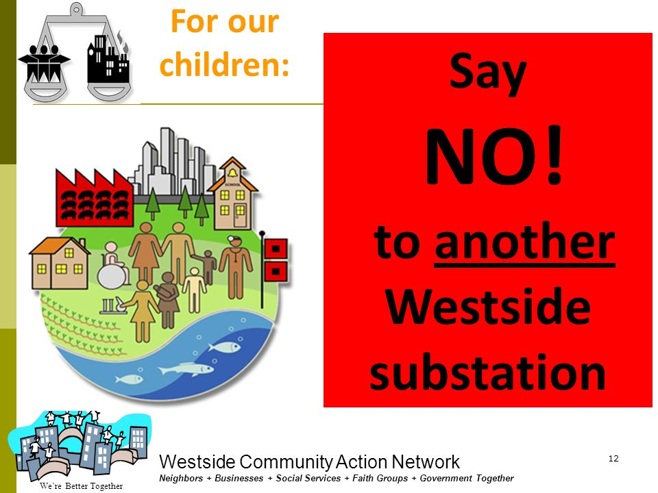 We're Better Together Westside Community Action Network Neighbors + Businesses + Social Services + Faith Groups + Government Together 11.