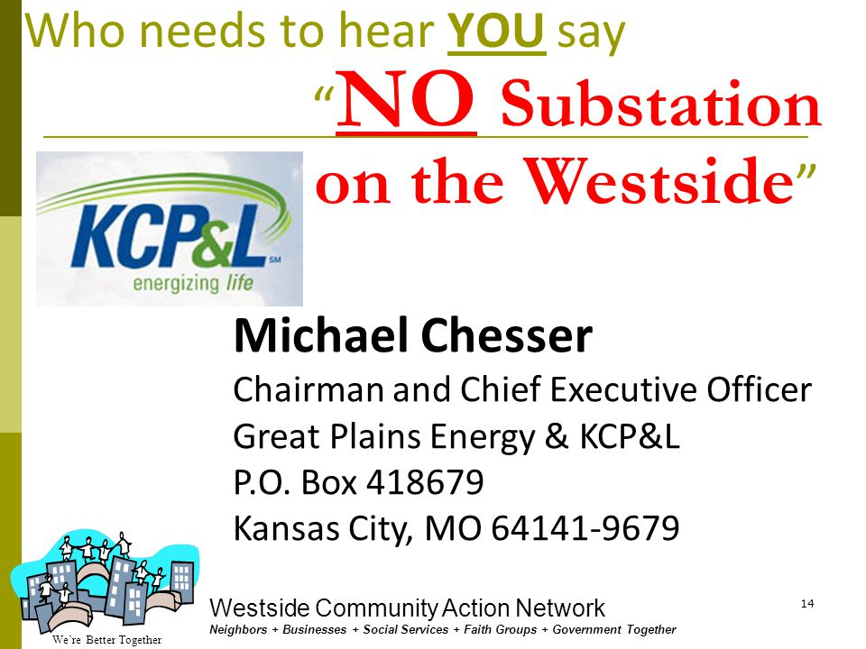 We're Better Together Westside Community Action Network Neighbors + Businesses + Social Services + Faith Groups + Government Together 13 Who needs to hear YOU say NO Substation on the Westside Councilman Terry Riley Chairperson (816) 513-1629 gets email at schylon_clayton@kcmo.org Councilwoman Cindy Circo Co-Chair (816) 513-1633 gets email at gina_boucher@kcmo.org Councilwoman Beth Gottstein (816) 513-1616 gets email at jim_giles@kcmo.org Councilman Ed Ford (816) 513-1601 gets email at lisa_minardi@kcmo.org Councilman John Sharp (816) 513-1615 gets email at araceli_gallegos@kcmo.org KCMO Plans & Zoning Cmte