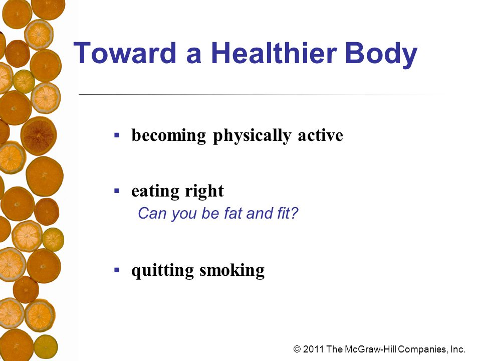 © 2011 The McGraw-Hill Companies, Inc. Toward a Healthier Body  becoming physically active  eating right  quitting smoking Can you be fat and fit?