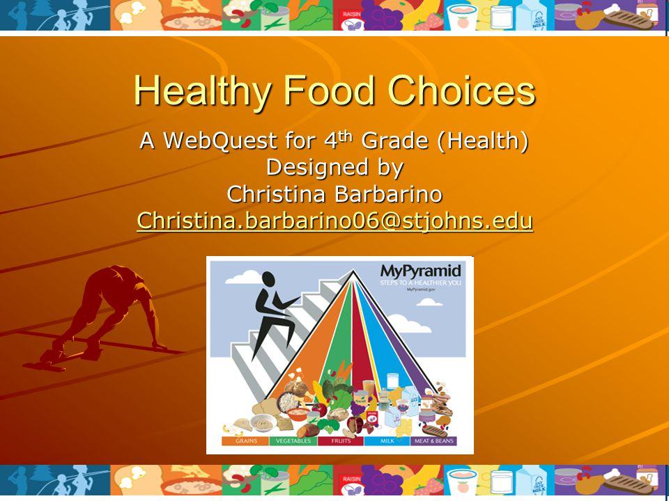 Healthy Food Choices A WebQuest for 4 th Grade (Health) Designed by Christina Barbarino Christina.barbarino06@stjohns.edu