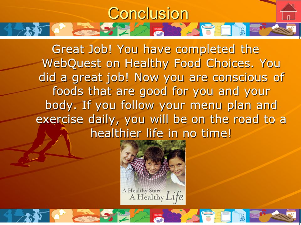 Conclusion Great Job. You have completed the WebQuest on Healthy Food Choices.