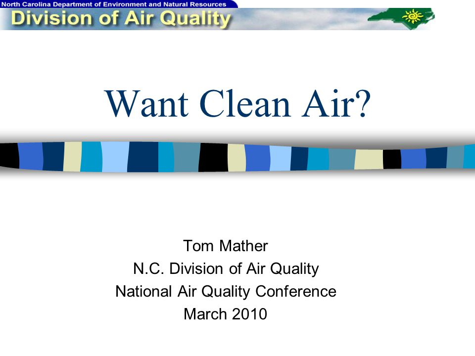 Want Clean Air Tom Mather N.C. Division of Air Quality National Air Quality Conference March 2010