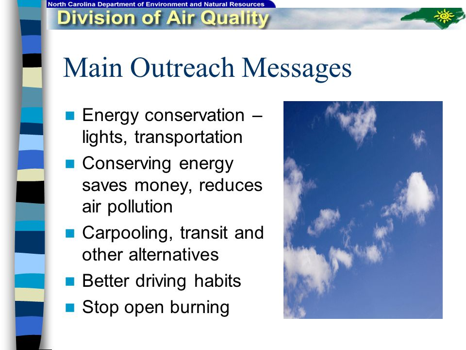 Main Outreach Messages Energy conservation – lights, transportation Conserving energy saves money, reduces air pollution Carpooling, transit and other alternatives Better driving habits Stop open burning