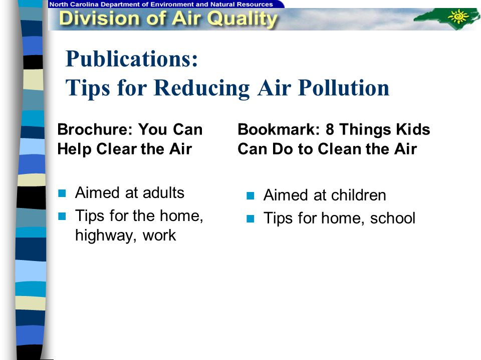 Publications: Tips for Reducing Air Pollution Brochure: You Can Help Clear the Air Aimed at adults Tips for the home, highway, work Bookmark: 8 Things Kids Can Do to Clean the Air Aimed at children Tips for home, school