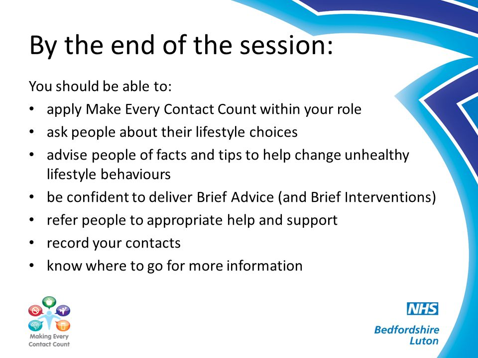 By the end of the session: You should be able to: apply Make Every Contact Count within your role ask people about their lifestyle choices advise peop