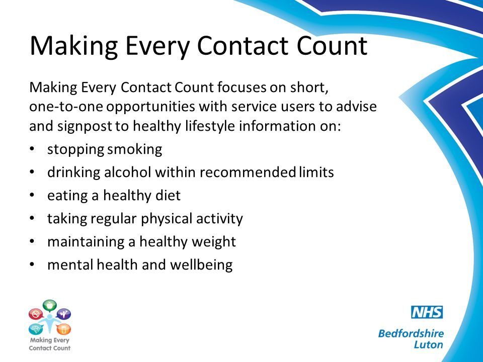 Making Every Contact Count Making Every Contact Count focuses on short, one-to-one opportunities with service users to advise and signpost to healthy