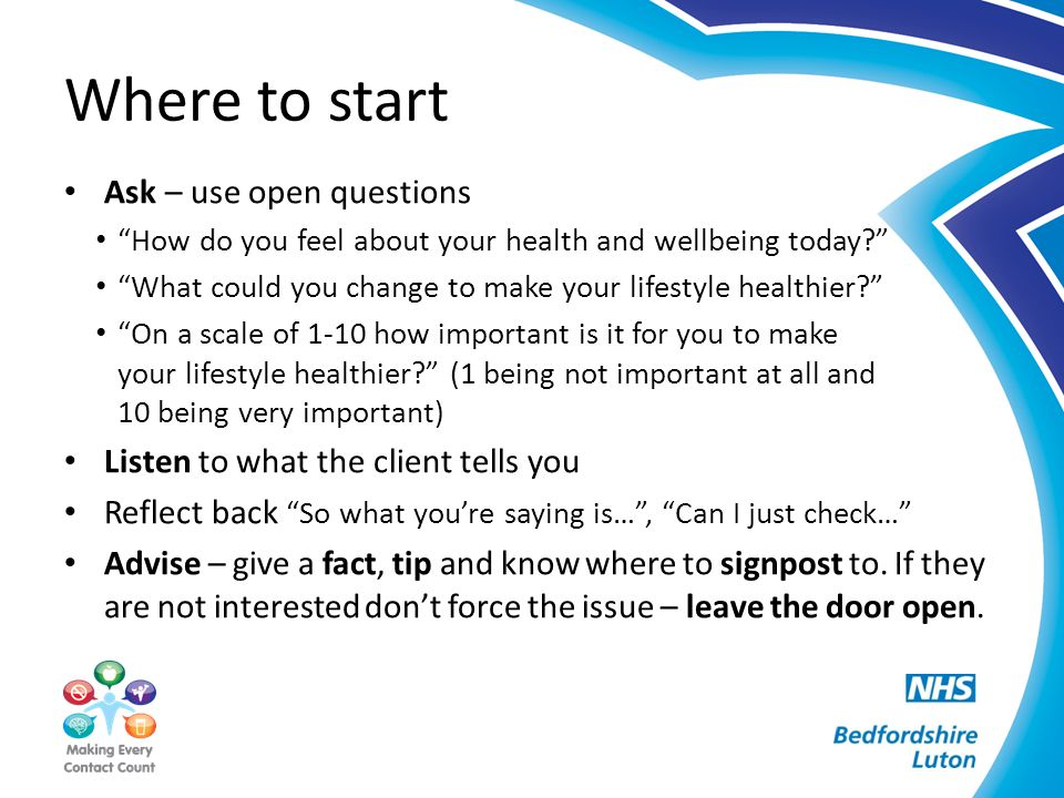 "Where to start Ask – use open questions ""How do you feel about your health and wellbeing today?"" ""What could you change to make your lifestyle healthi"