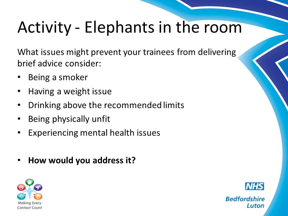 Activity - Elephants in the room What issues might prevent your trainees from delivering brief advice consider: Being a smoker Having a weight issue D