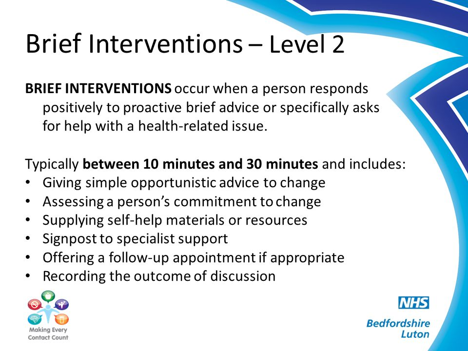 Brief Interventions – Level 2 BRIEF INTERVENTIONS occur when a person responds positively to proactive brief advice or specifically asks for help with