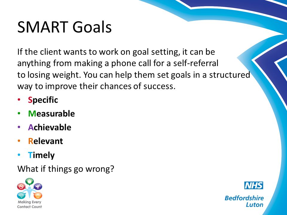SMART Goals If the client wants to work on goal setting, it can be anything from making a phone call for a self-referral to losing weight.