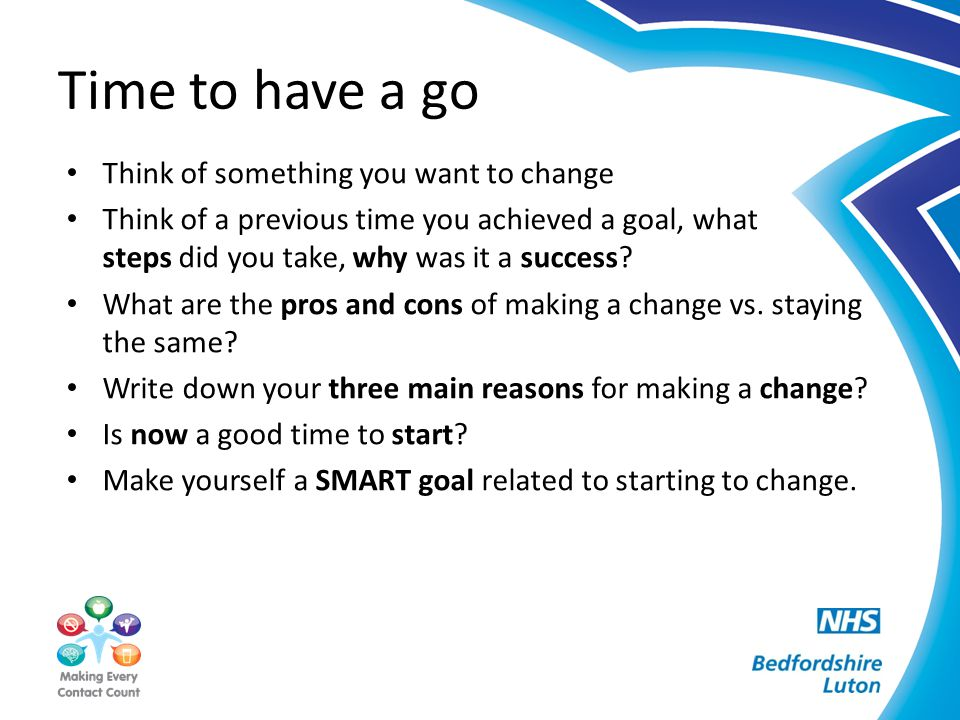 Time to have a go Think of something you want to change Think of a previous time you achieved a goal, what steps did you take, why was it a success? W