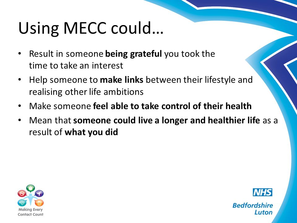Using MECC could… Result in someone being grateful you took the time to take an interest Help someone to make links between their lifestyle and realis