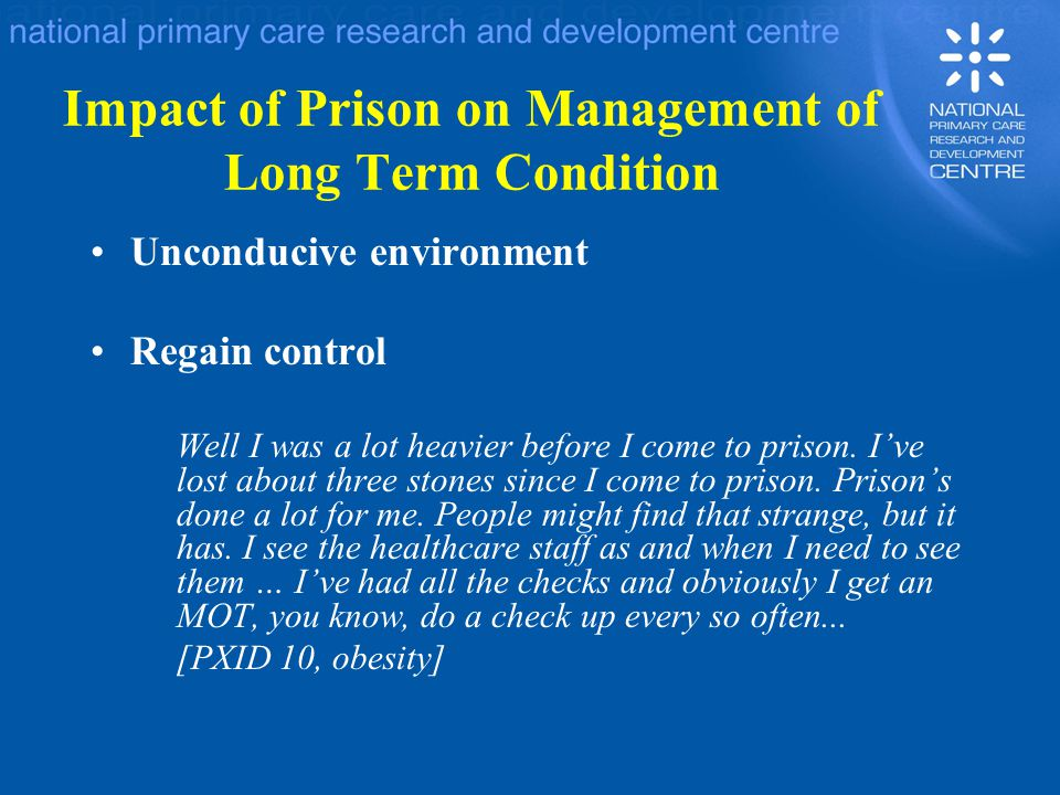 Impact of Prison on Management of Long Term Condition Unconducive environment Regain control Well I was a lot heavier before I come to prison.