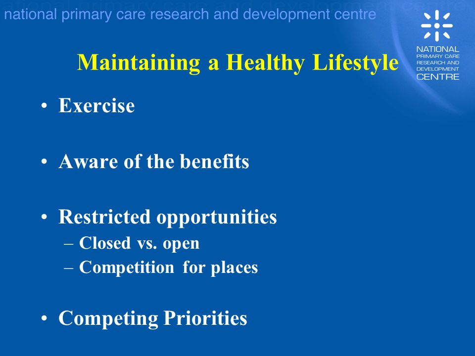 Maintaining a Healthy Lifestyle Exercise Aware of the benefits Restricted opportunities –Closed vs. open –Competition for places Competing Priorities
