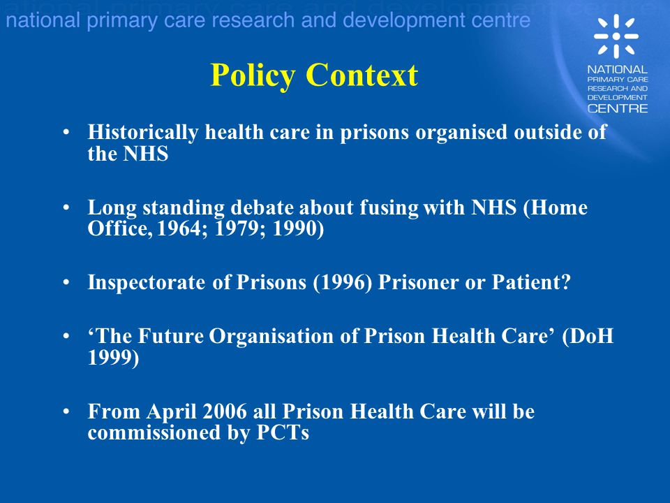 Policy Context Historically health care in prisons organised outside of the NHS Long standing debate about fusing with NHS (Home Office, 1964; 1979; 1990) Inspectorate of Prisons (1996) Prisoner or Patient.