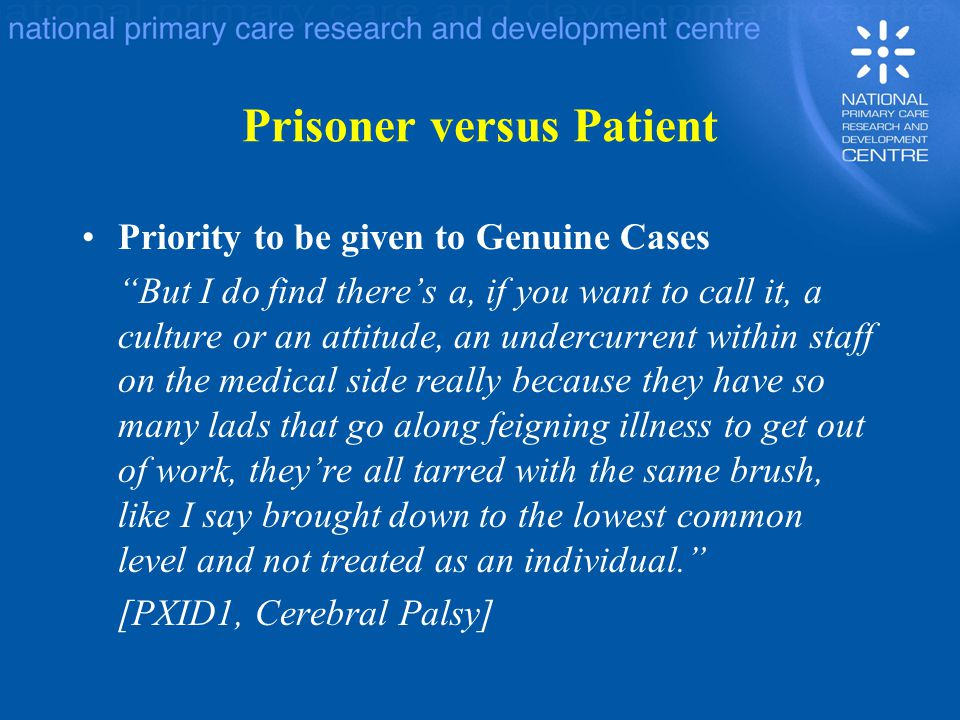Prisoner versus Patient Priority to be given to Genuine Cases But I do find there's a, if you want to call it, a culture or an attitude, an undercurrent within staff on the medical side really because they have so many lads that go along feigning illness to get out of work, they're all tarred with the same brush, like I say brought down to the lowest common level and not treated as an individual. [PXID1, Cerebral Palsy]