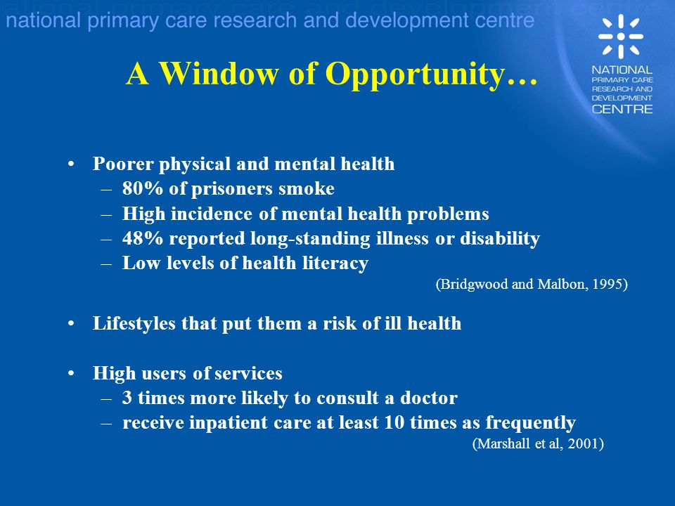 A Window of Opportunity… Poorer physical and mental health –80% of prisoners smoke –High incidence of mental health problems –48% reported long-standi