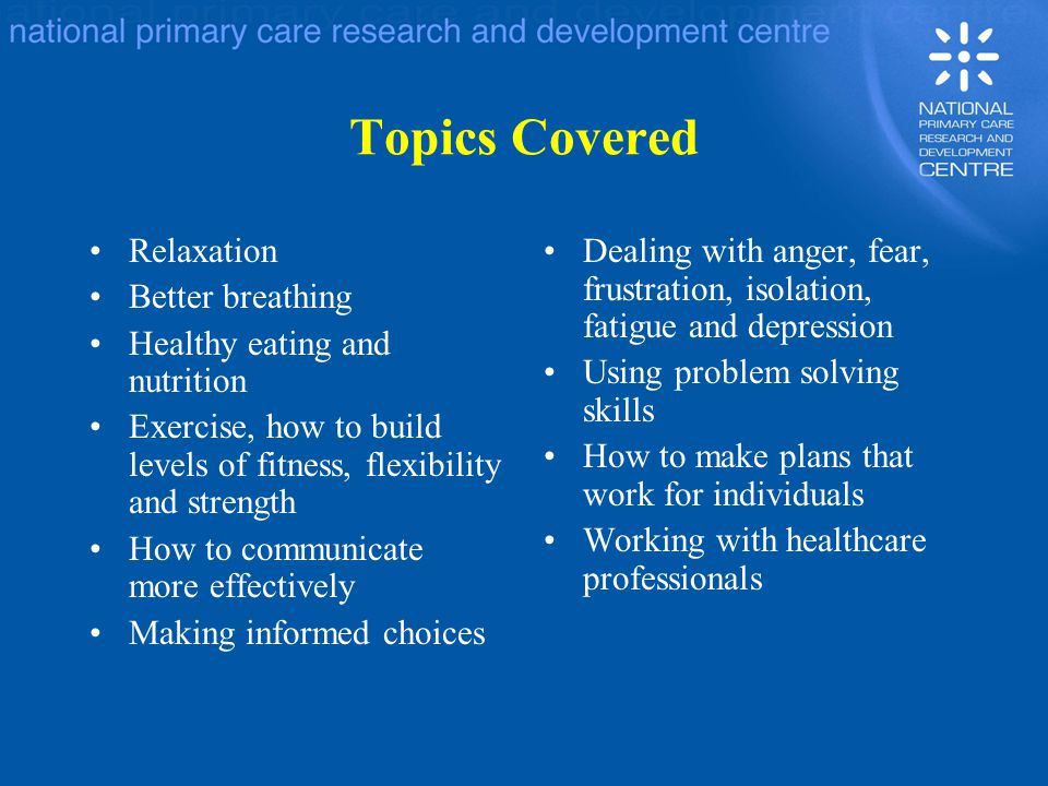 Topics Covered Relaxation Better breathing Healthy eating and nutrition Exercise, how to build levels of fitness, flexibility and strength How to communicate more effectively Making informed choices Dealing with anger, fear, frustration, isolation, fatigue and depression Using problem solving skills How to make plans that work for individuals Working with healthcare professionals