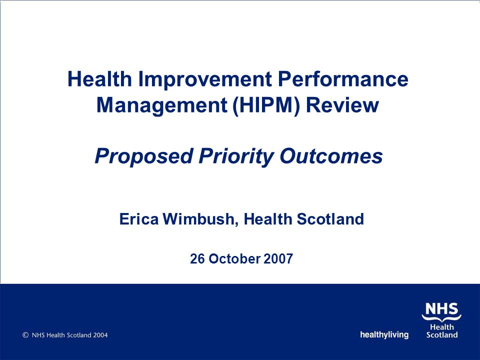 HIPM Review HIPM Steering Group – agree priority outcomes for HI that can be shared across the whole system; aligning high level SG outcomes for public reporting with outcomes for service delivery NHS Working Group – Review of current measures for 'H' in HEAT system; performance management focused on short-term outcomes related to effective NHS contributions to priority outcomes