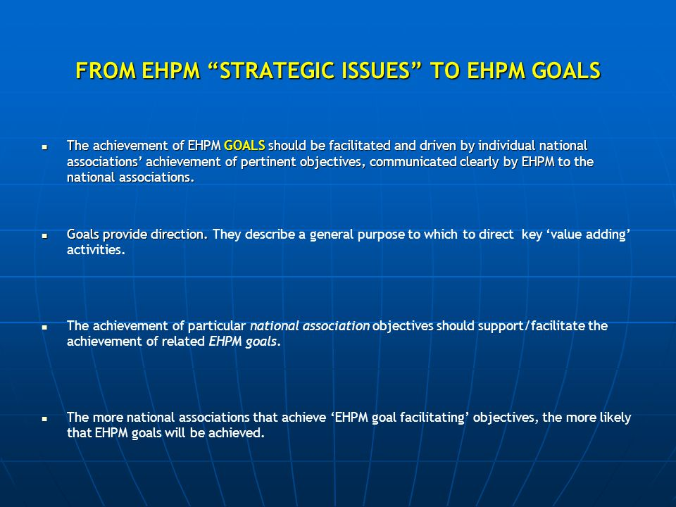 FROM EHPM STRATEGIC ISSUES TO EHPM GOALS The achievement of EHPM GOALS should be facilitated and driven by individual national associations' achievement of pertinent objectives, communicated clearly by EHPM to the national associations.