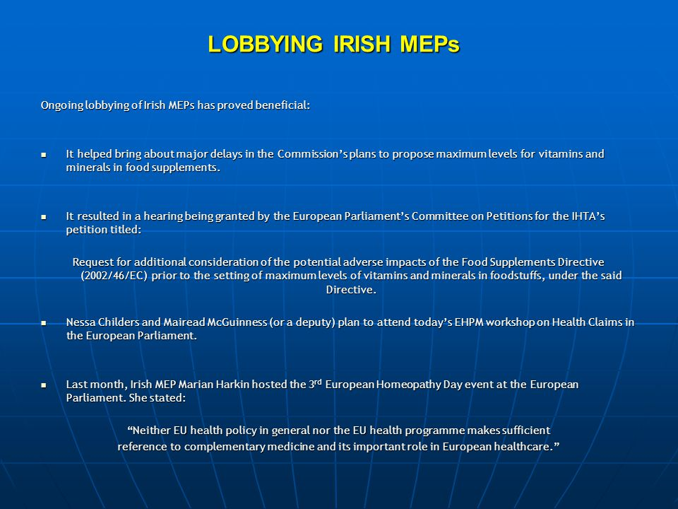 LOBBYING IRISH MEPs Ongoing lobbying of Irish MEPs has proved beneficial: It helped bring about major delays in the Commission's plans to propose maximum levels for vitamins and minerals in food supplements.