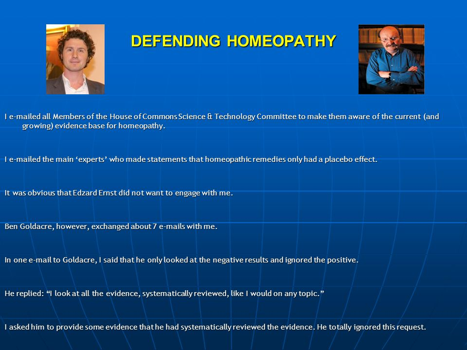 DEFENDING HOMEOPATHY I e-mailed all Members of the House of Commons Science & Technology Committee to make them aware of the current (and growing) evidence base for homeopathy.