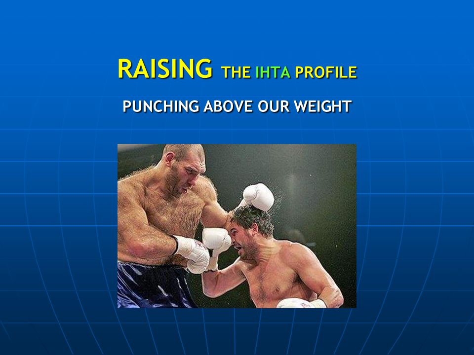 RAISING THE IHTA PROFILE PUNCHING ABOVE OUR WEIGHT RAISING THE IHTA PROFILE PUNCHING ABOVE OUR WEIGHT