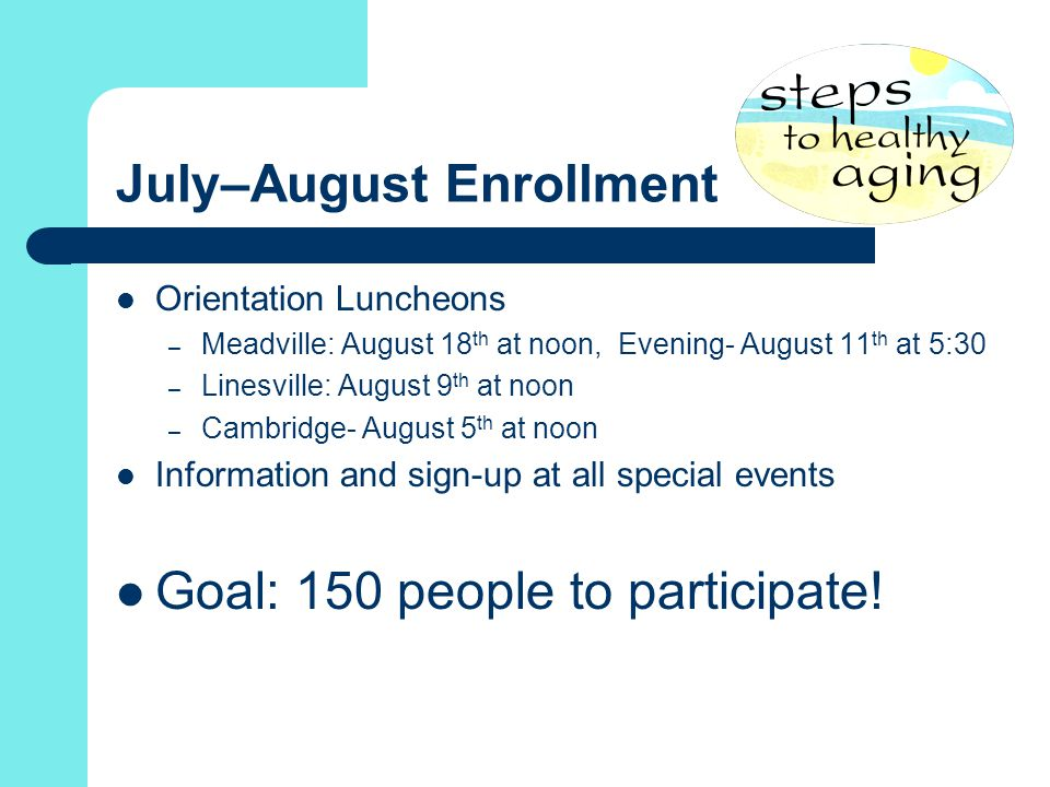 July–August Enrollment Orientation Luncheons – Meadville: August 18 th at noon, Evening- August 11 th at 5:30 – Linesville: August 9 th at noon – Cambridge- August 5 th at noon Information and sign-up at all special events Goal: 150 people to participate!
