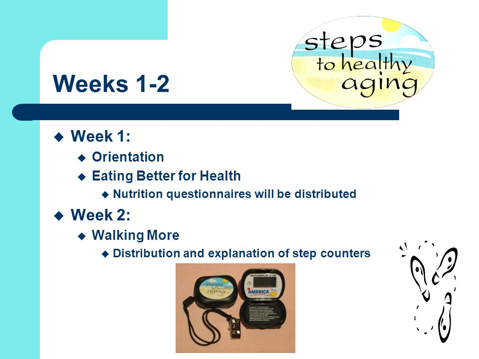 Weeks 1-2  Week 1:  Orientation  Eating Better for Health  Nutrition questionnaires will be distributed  Week 2:  Walking More  Distribution and explanation of step counters