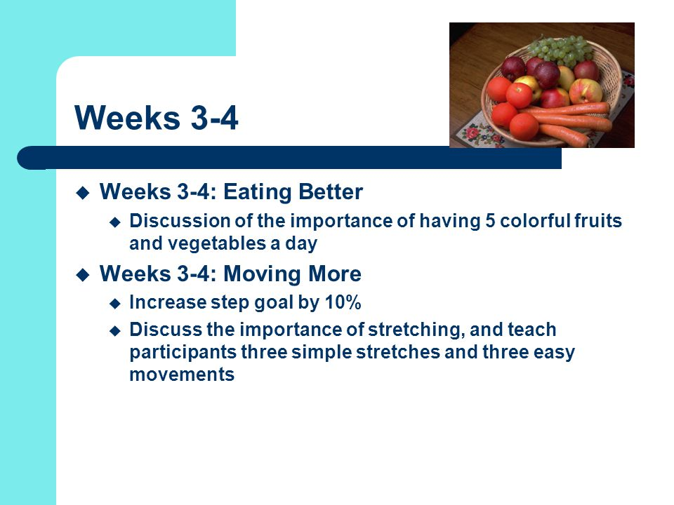 Weeks 3-4  Weeks 3-4: Eating Better  Discussion of the importance of having 5 colorful fruits and vegetables a day  Weeks 3-4: Moving More  Increase step goal by 10%  Discuss the importance of stretching, and teach participants three simple stretches and three easy movements