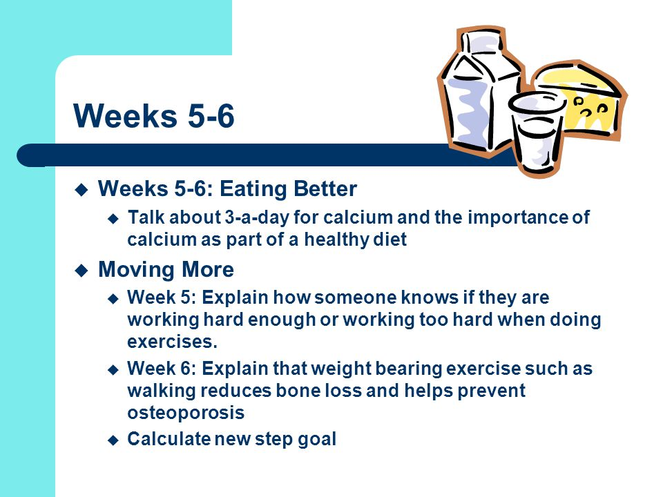 Weeks 5-6  Weeks 5-6: Eating Better  Talk about 3-a-day for calcium and the importance of calcium as part of a healthy diet  Moving More  Week 5: Explain how someone knows if they are working hard enough or working too hard when doing exercises.