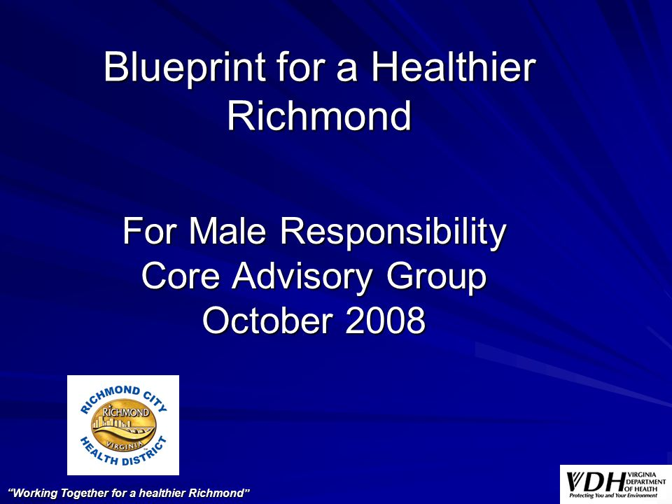 Blueprint for a Healthier Richmond For Male Responsibility Core Advisory Group October 2008 Working Together for a healthier Richmond