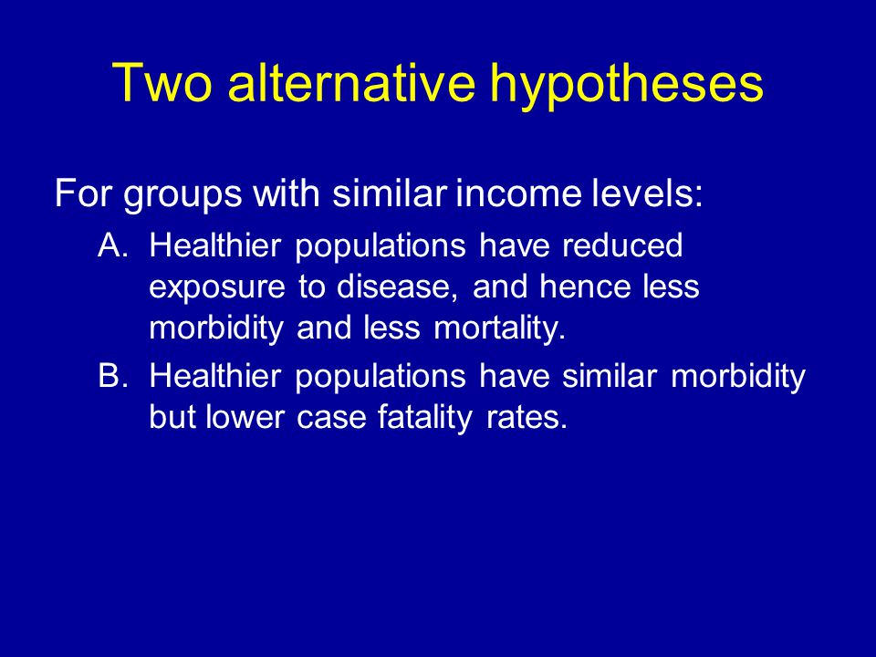 Two alternative hypotheses For groups with similar income levels: A.Healthier populations have reduced exposure to disease, and hence less morbidity and less mortality.