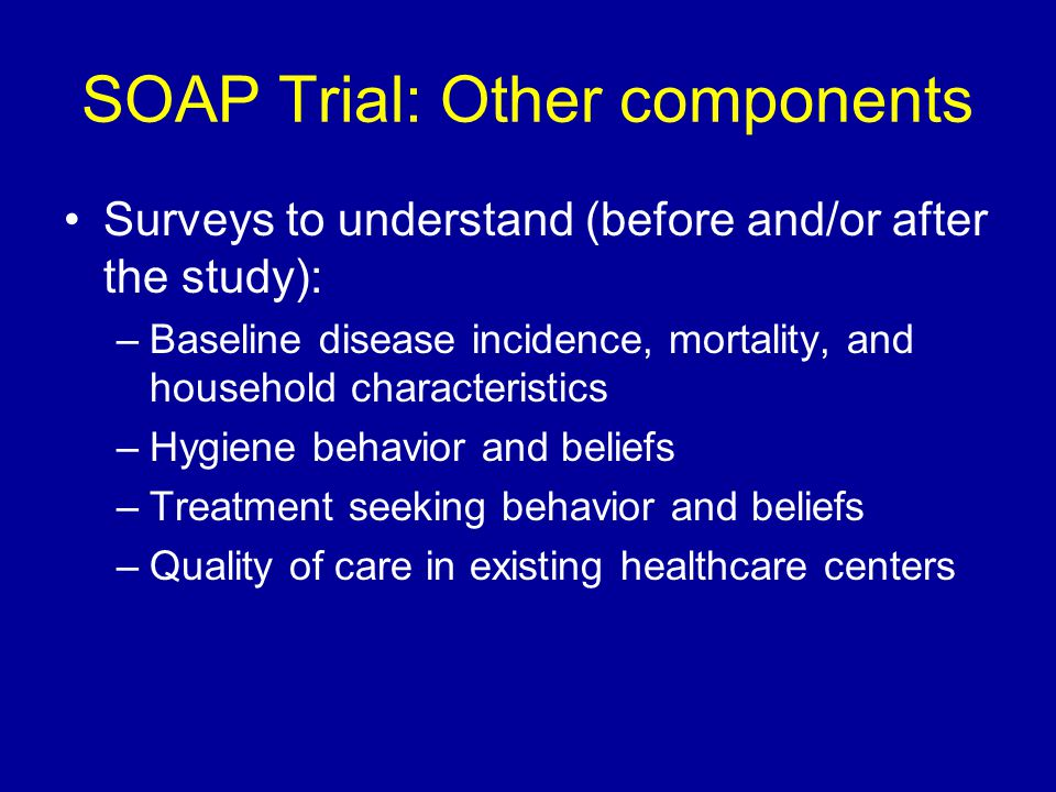 SOAP Trial: Other components Surveys to understand (before and/or after the study): –Baseline disease incidence, mortality, and household characteristics –Hygiene behavior and beliefs –Treatment seeking behavior and beliefs –Quality of care in existing healthcare centers