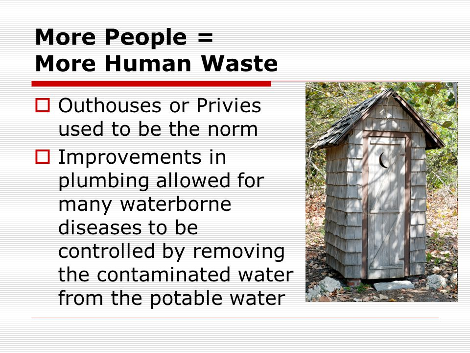 More People = More Human Waste  Outhouses or Privies used to be the norm  Improvements in plumbing allowed for many waterborne diseases to be contro