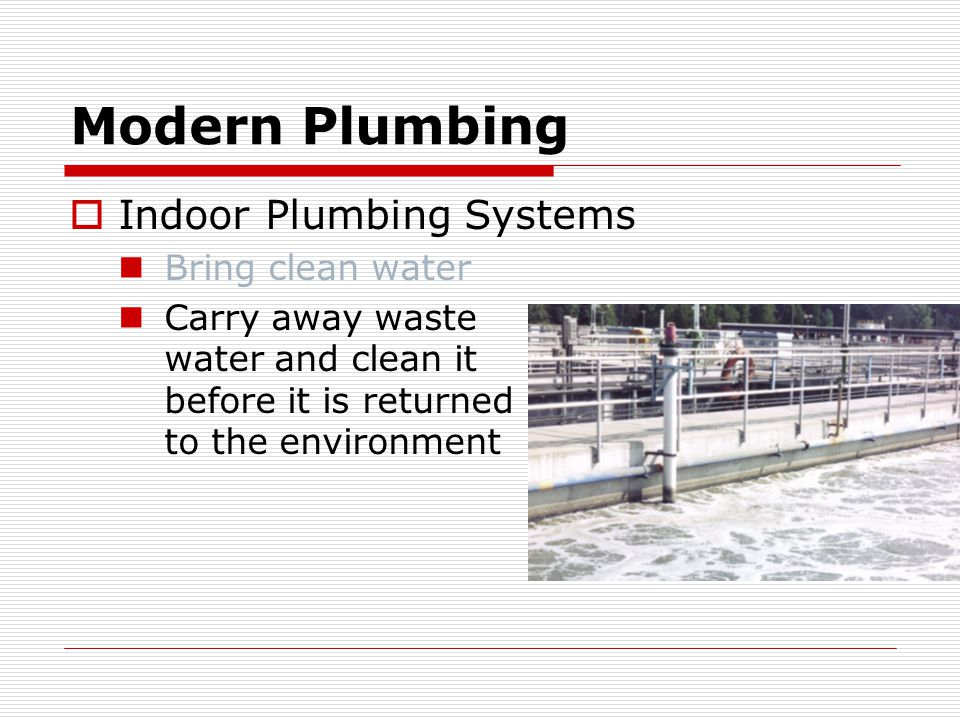 Modern Plumbing  Indoor Plumbing Systems Bring clean water Carry away waste water and clean it before it is returned to the environment