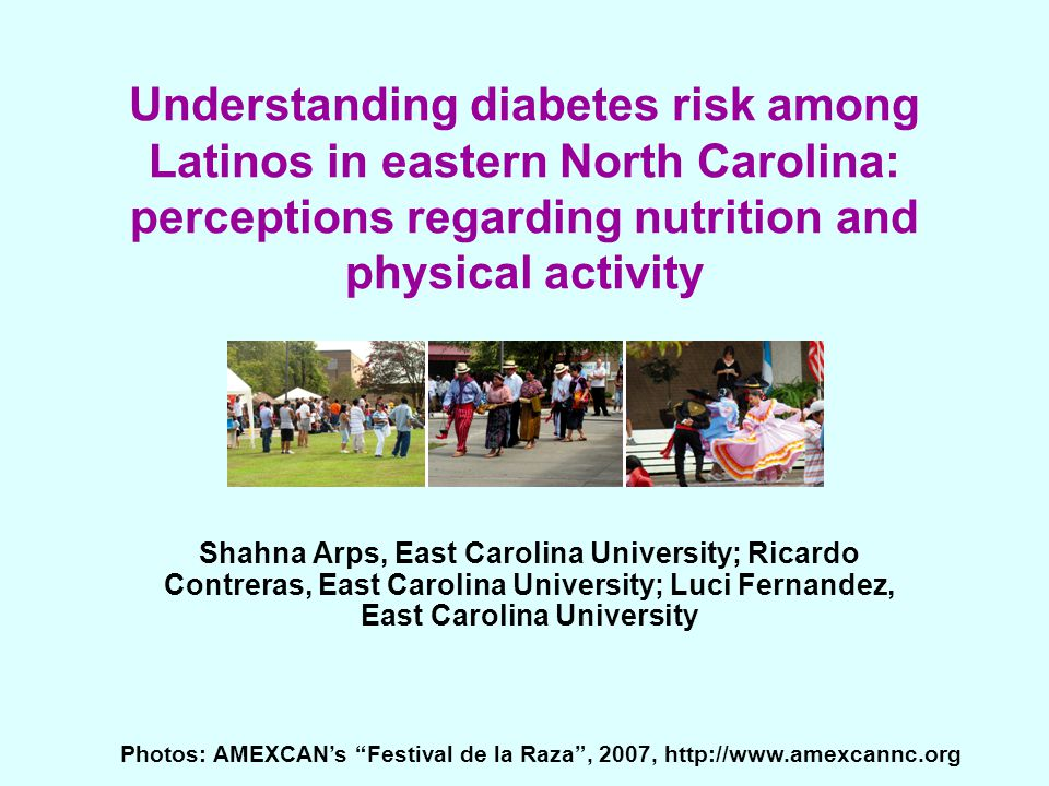 Understanding diabetes risk among Latinos in eastern North Carolina: perceptions regarding nutrition and physical activity Shahna Arps, East Carolina University; Ricardo Contreras, East Carolina University; Luci Fernandez, East Carolina University Photos: AMEXCAN's Festival de la Raza , 2007, http://www.amexcannc.org