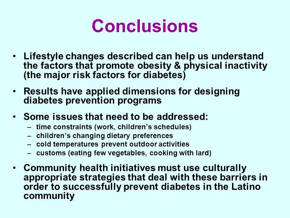 Conclusions Lifestyle changes described can help us understand the factors that promote obesity & physical inactivity (the major risk factors for diab