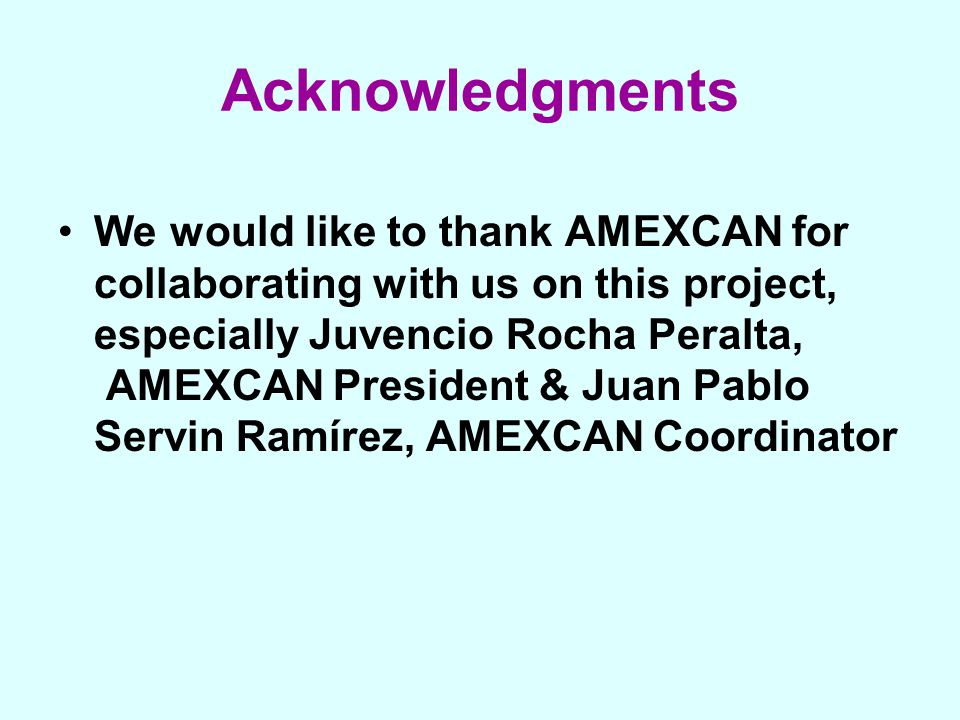 Acknowledgments We would like to thank AMEXCAN for collaborating with us on this project, especially Juvencio Rocha Peralta, AMEXCAN President & Juan Pablo Servin Ramírez, AMEXCAN Coordinator