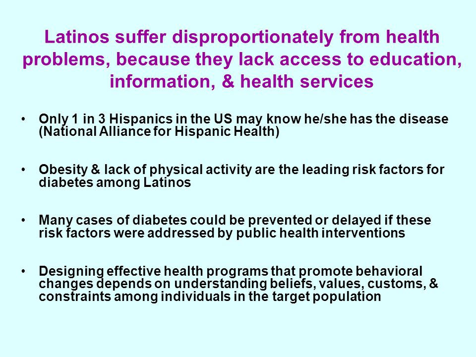 Latinos suffer disproportionately from health problems, because they lack access to education, information, & health services Only 1 in 3 Hispanics in the US may know he/she has the disease (National Alliance for Hispanic Health) Obesity & lack of physical activity are the leading risk factors for diabetes among Latinos Many cases of diabetes could be prevented or delayed if these risk factors were addressed by public health interventions Designing effective health programs that promote behavioral changes depends on understanding beliefs, values, customs, & constraints among individuals in the target population