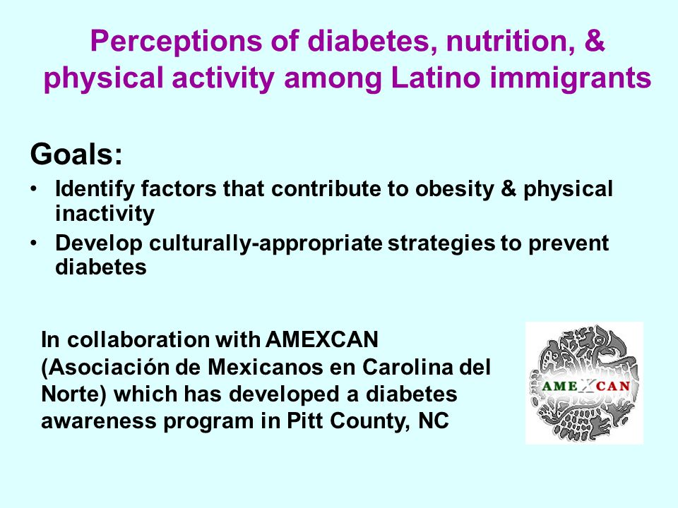 Perceptions of diabetes, nutrition, & physical activity among Latino immigrants Goals: Identify factors that contribute to obesity & physical inactivity Develop culturally-appropriate strategies to prevent diabetes In collaboration with AMEXCAN (Asociación de Mexicanos en Carolina del Norte) which has developed a diabetes awareness program in Pitt County, NC