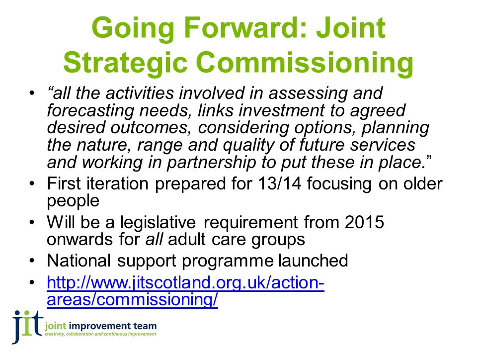 Going Forward: Joint Strategic Commissioning all the activities involved in assessing and forecasting needs, links investment to agreed desired outcomes, considering options, planning the nature, range and quality of future services and working in partnership to put these in place. First iteration prepared for 13/14 focusing on older people Will be a legislative requirement from 2015 onwards for all adult care groups National support programme launched http://www.jitscotland.org.uk/action- areas/commissioning/http://www.jitscotland.org.uk/action- areas/commissioning/