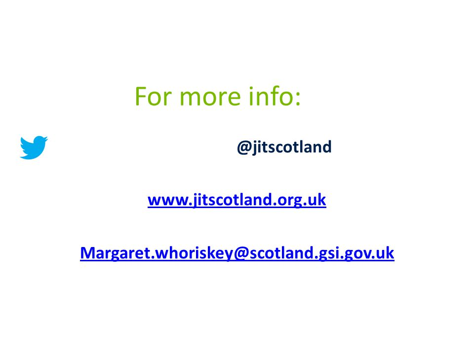 For more info: @jitscotland www.jitscotland.org.uk Margaret.whoriskey@scotland.gsi.gov.uk